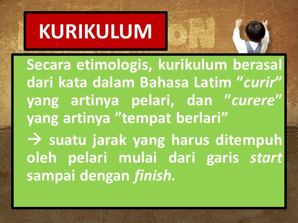 KURIKULUM Secara etimologis, kurikulum berasal dari kata dalam Bahasa Latim curir yang artinya pelari, dan curere yang artinya tempat berlari