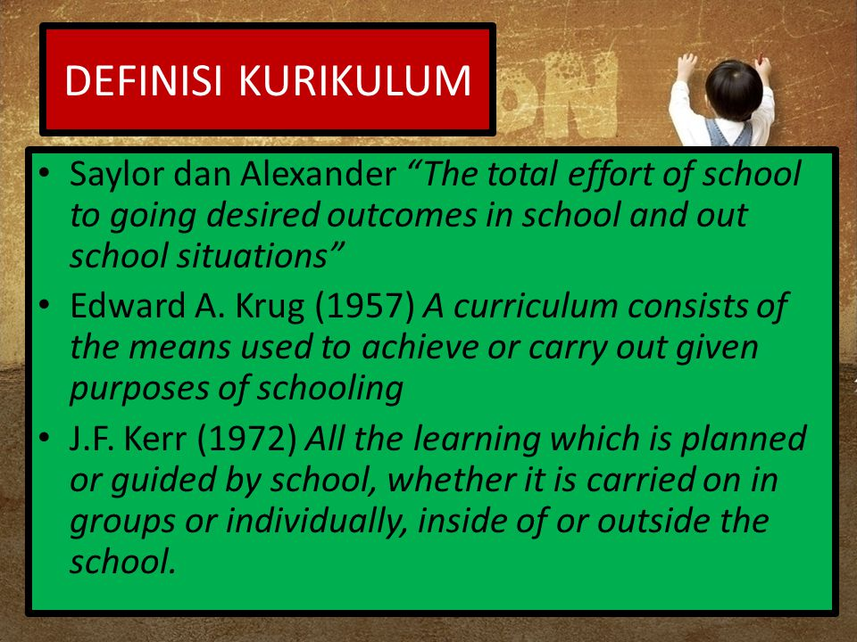 DEFINISI KURIKULUM Saylor dan Alexander The total effort of school to going desired outcomes in school and out school situations