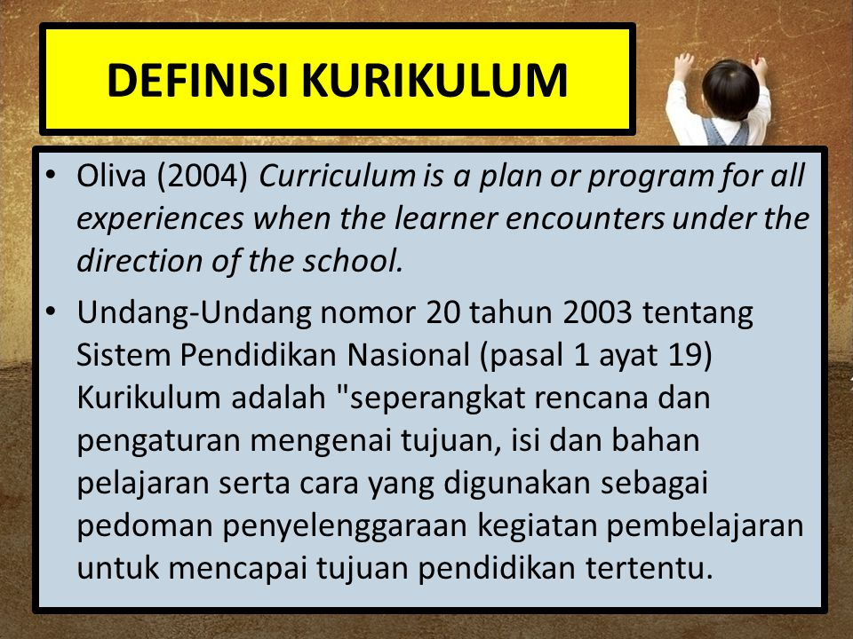 DEFINISI KURIKULUM Oliva (2004) Curriculum is a plan or program for all experiences when the learner encounters under the direction of the school.