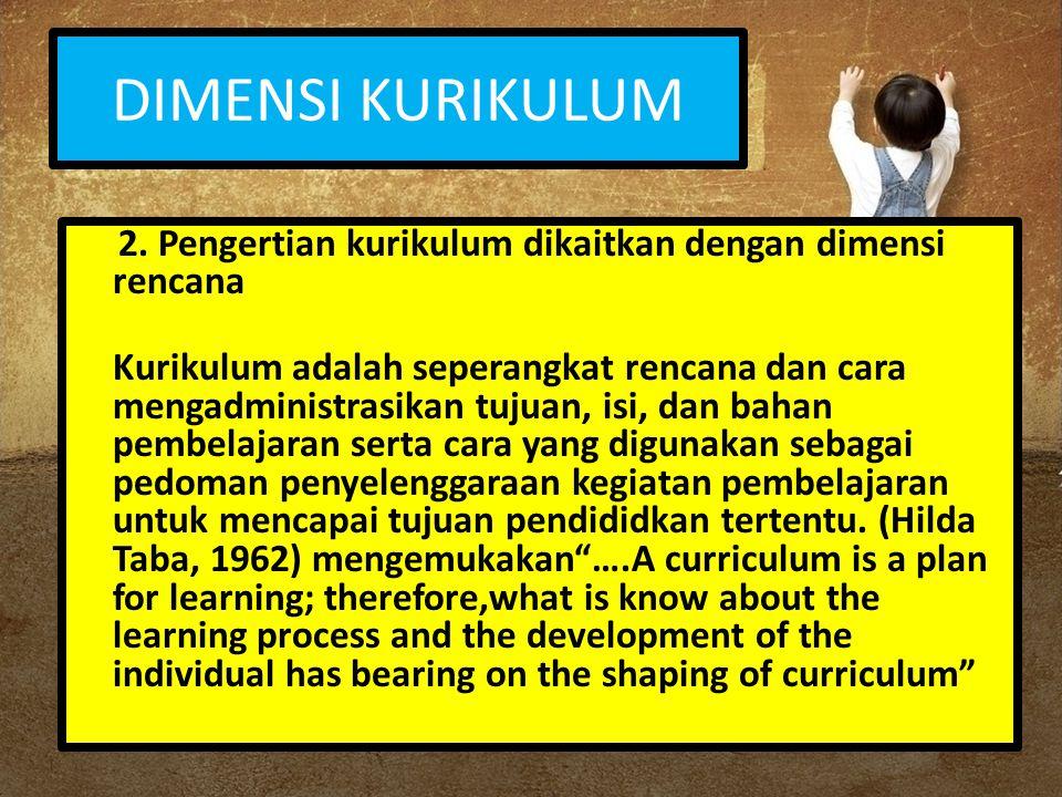DIMENSI KURIKULUM 2. Pengertian kurikulum dikaitkan dengan dimensi rencana.