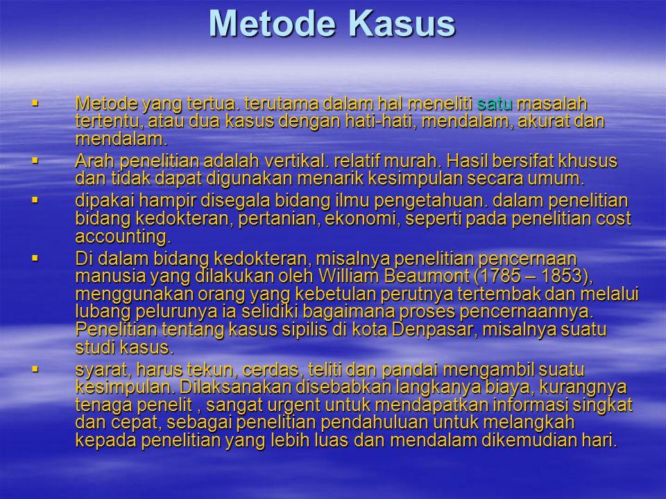 Metode Kasus Metode yang tertua. terutama dalam hal meneliti satu masalah tertentu, atau dua kasus dengan hati-hati, mendalam, akurat dan mendalam.