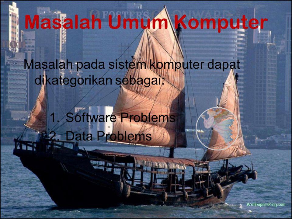 Masalah Umum Komputer Masalah pada sistem komputer dapat dikategorikan sebagai: Software Problems.