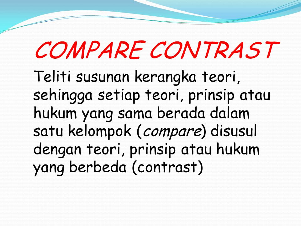 COMPARE CONTRAST Teliti susunan kerangka teori, sehingga setiap teori, prinsip atau hukum yang sama berada dalam satu kelompok (compare) disusul dengan teori, prinsip atau hukum yang berbeda (contrast)
