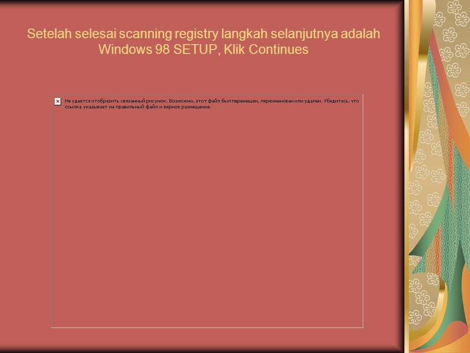 Setelah selesai scanning registry langkah selanjutnya adalah Windows 98 SETUP, Klik Continues