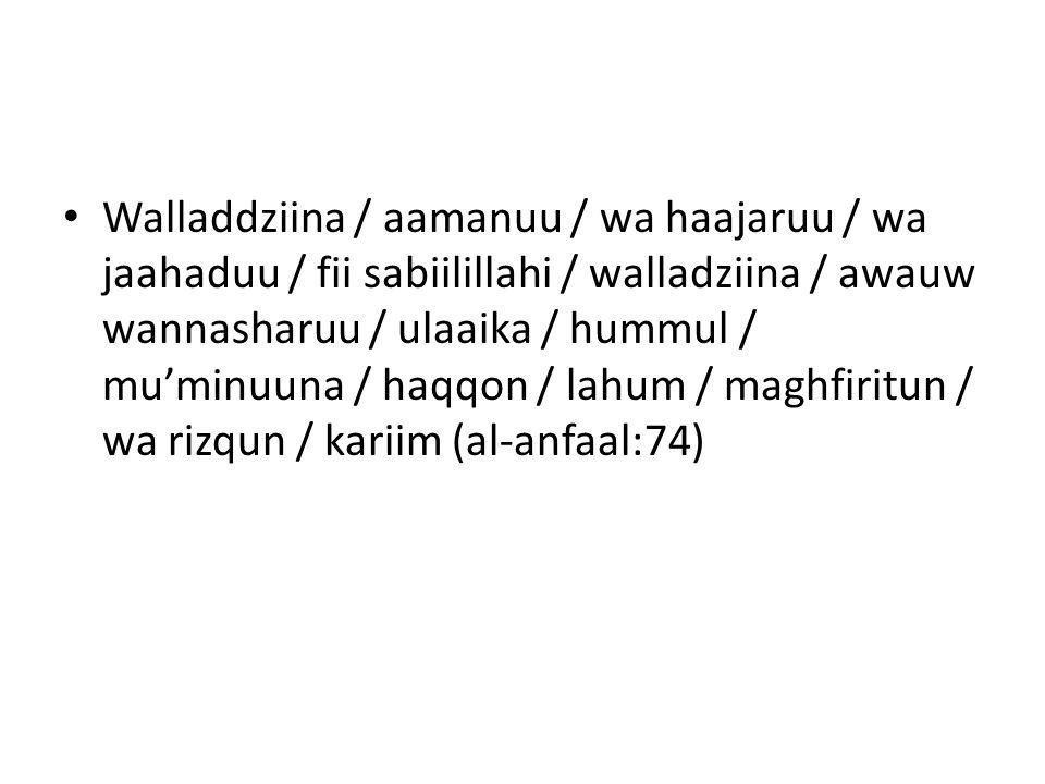 Walladdziina / aamanuu / wa haajaruu / wa jaahaduu / fii sabiilillahi / walladziina / awauw wannasharuu / ulaaika / hummul / mu'minuuna / haqqon / lahum / maghfiritun / wa rizqun / kariim (al-anfaal:74)