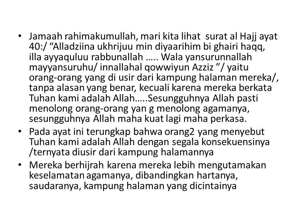 Jamaah rahimakumullah, mari kita lihat surat al Hajj ayat 40:/ Alladziina ukhrijuu min diyaarihim bi ghairi haqq, illa ayyaquluu rabbunallah ….. Wala yansurunnallah mayyansuruhu/ innallahal qowwiyun Azziz / yaitu orang-orang yang di usir dari kampung halaman mereka/, tanpa alasan yang benar, kecuali karena mereka berkata Tuhan kami adalah Allah…..Sesungguhnya Allah pasti menolong orang-orang yan g menolong agamanya, sesungguhnya Allah maha kuat lagi maha perkasa.