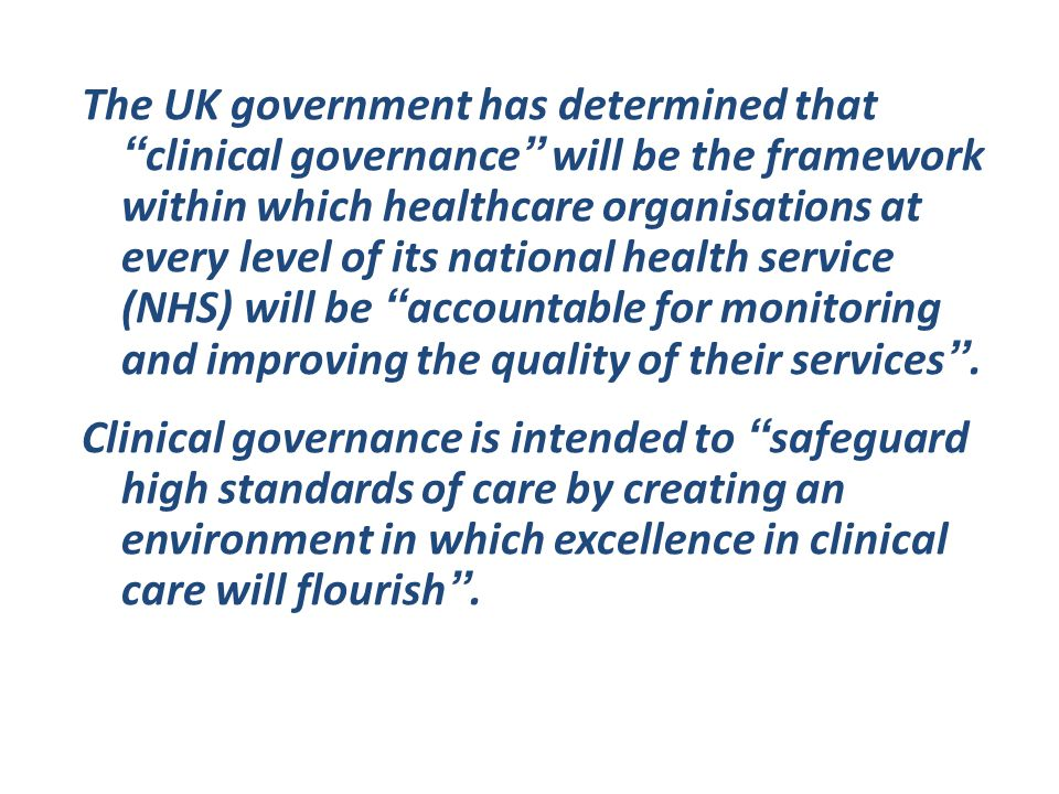 The UK government has determined that clinical governance will be the framework within which healthcare organisations at every level of its national health service (NHS) will be accountable for monitoring and improving the quality of their services .
