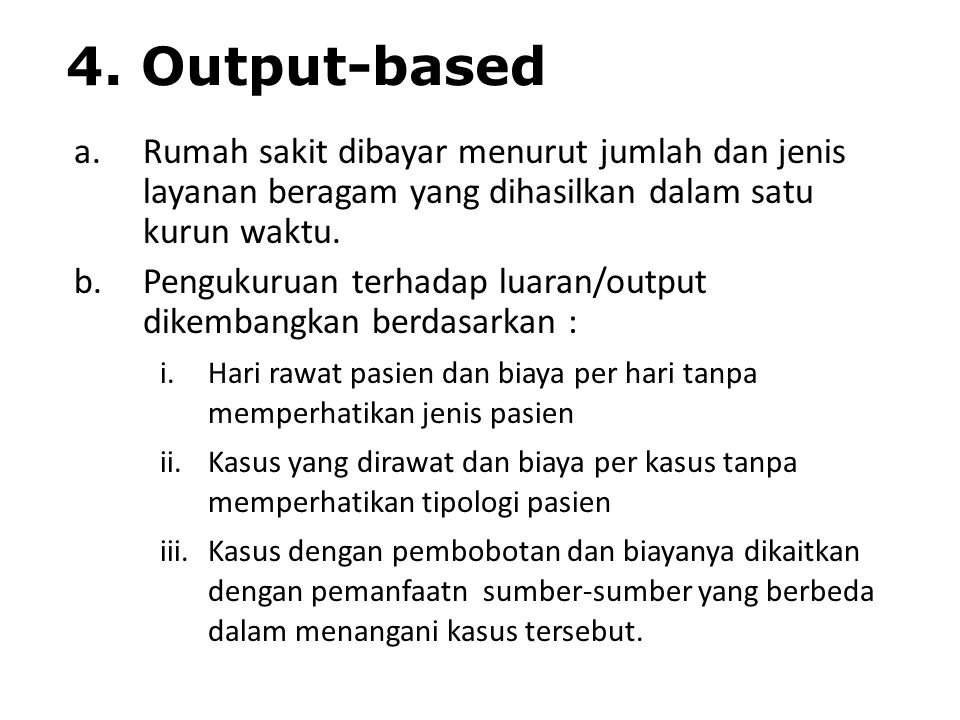 4. Output-based Rumah sakit dibayar menurut jumlah dan jenis layanan beragam yang dihasilkan dalam satu kurun waktu.