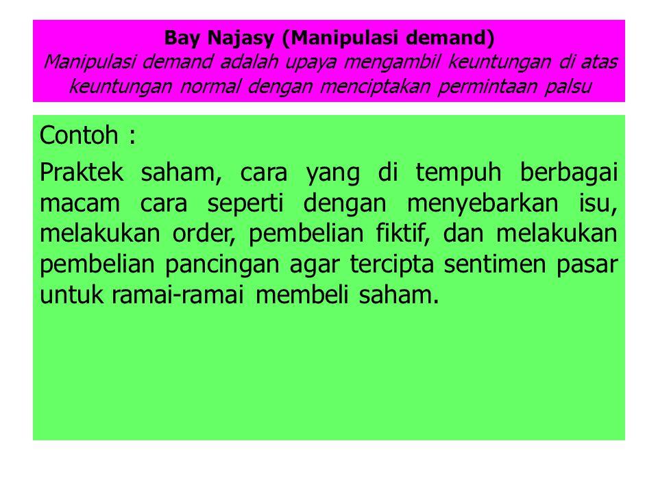 Bay Najasy (Manipulasi demand) Manipulasi demand adalah upaya mengambil keuntungan di atas keuntungan normal dengan menciptakan permintaan palsu