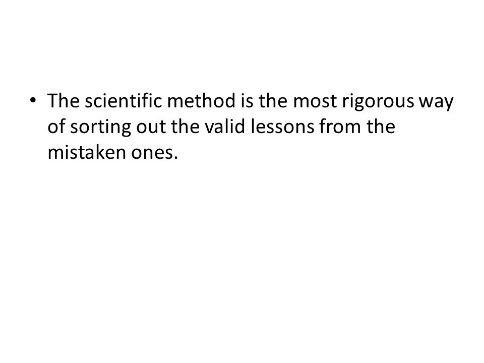 The scientific method is the most rigorous way of sorting out the valid lessons from the mistaken ones.