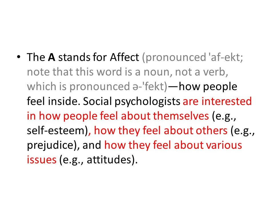 The A stands for Affect (pronounced af-ekt; note that this word is a noun, not a verb, which is pronounced ə- fekt)—how people feel inside.