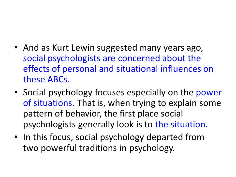 And as Kurt Lewin suggested many years ago, social psychologists are concerned about the effects of personal and situational influences on these ABCs.