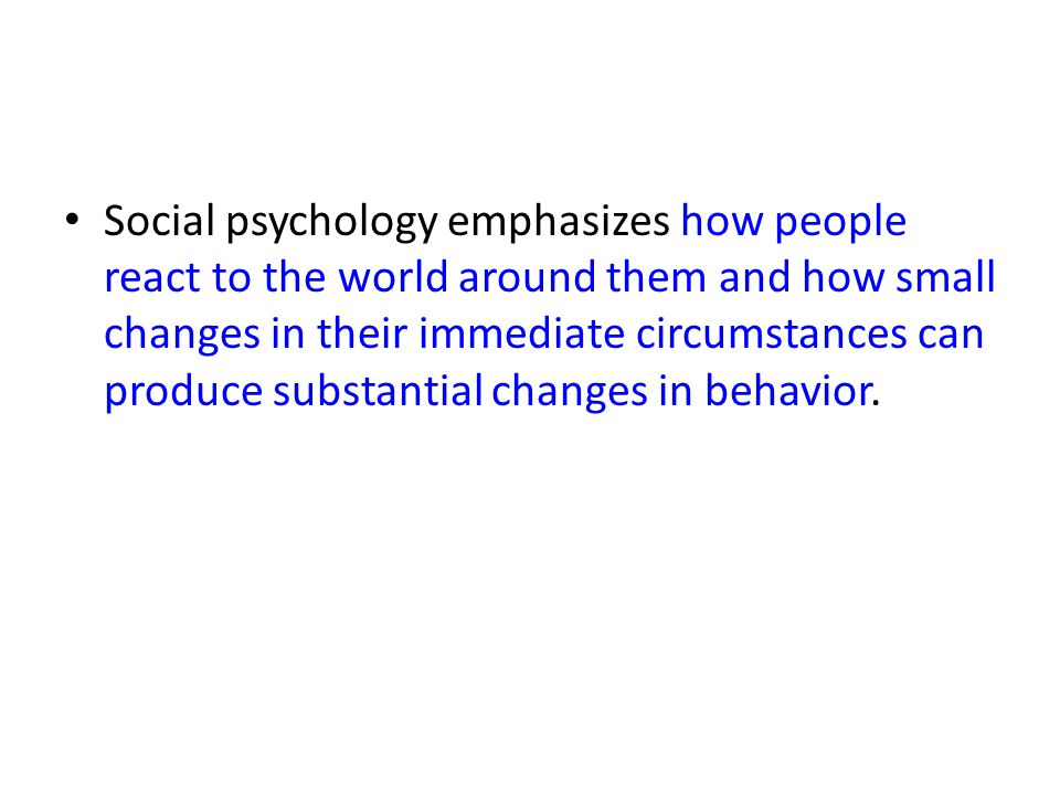 Social psychology emphasizes how people react to the world around them and how small changes in their immediate circumstances can produce substantial changes in behavior.