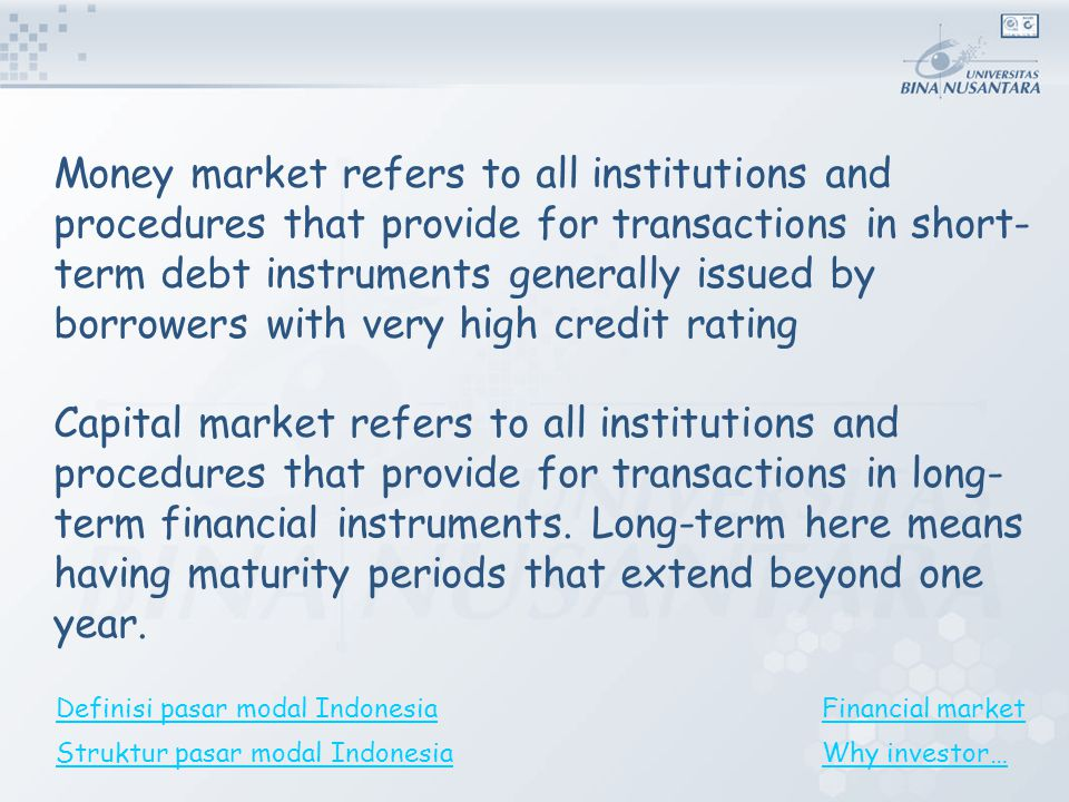 Money market refers to all institutions and procedures that provide for transactions in short-term debt instruments generally issued by borrowers with very high credit rating