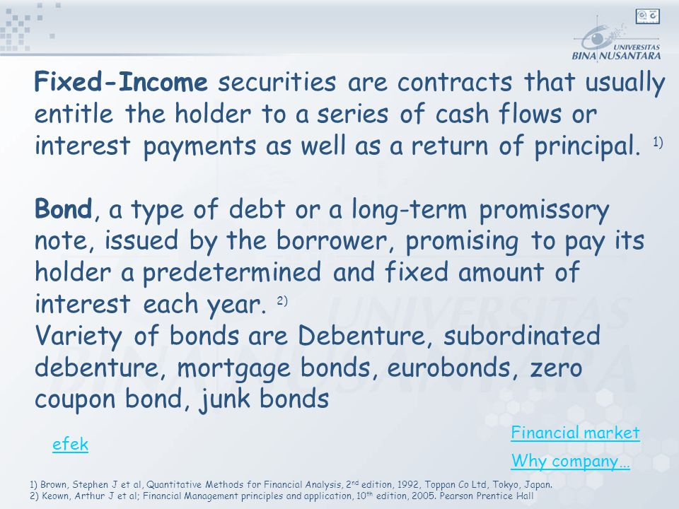 Fixed-Income securities are contracts that usually entitle the holder to a series of cash flows or interest payments as well as a return of principal. 1)