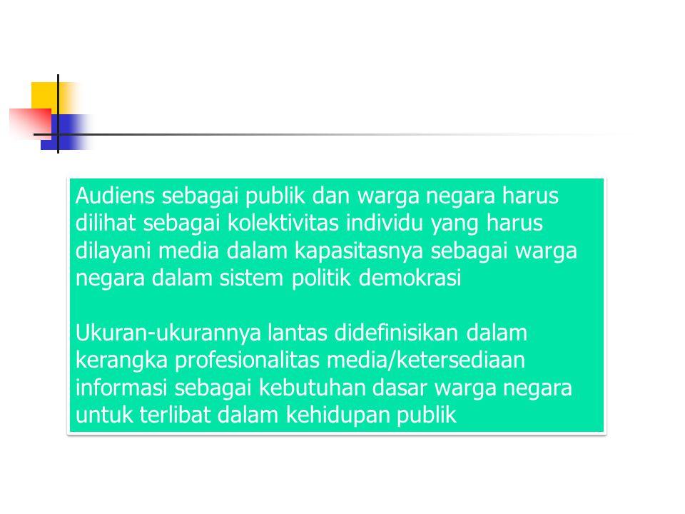Audiens sebagai publik dan warga negara harus dilihat sebagai kolektivitas individu yang harus dilayani media dalam kapasitasnya sebagai warga negara dalam sistem politik demokrasi