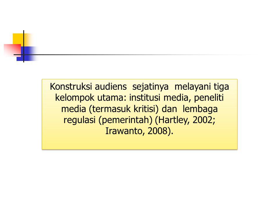 Konstruksi audiens sejatinya melayani tiga kelompok utama: institusi media, peneliti media (termasuk kritisi) dan lembaga regulasi (pemerintah) (Hartley, 2002; Irawanto, 2008).