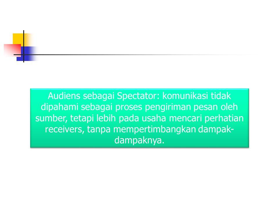 Audiens sebagai Spectator: komunikasi tidak dipahami sebagai proses pengiriman pesan oleh sumber, tetapi lebih pada usaha mencari perhatian receivers, tanpa mempertimbangkan dampak-dampaknya.