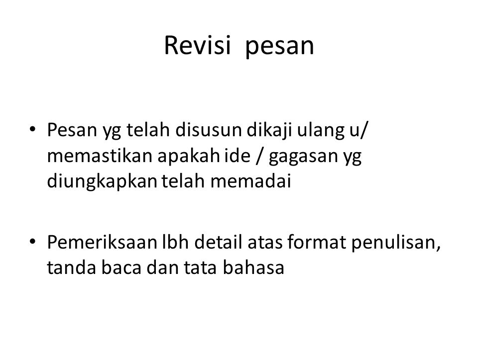 Revisi pesan Pesan yg telah disusun dikaji ulang u/ memastikan apakah ide / gagasan yg diungkapkan telah memadai.