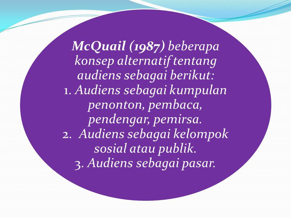 McQuail (1987) beberapa konsep alternatif tentang audiens sebagai berikut: 1.