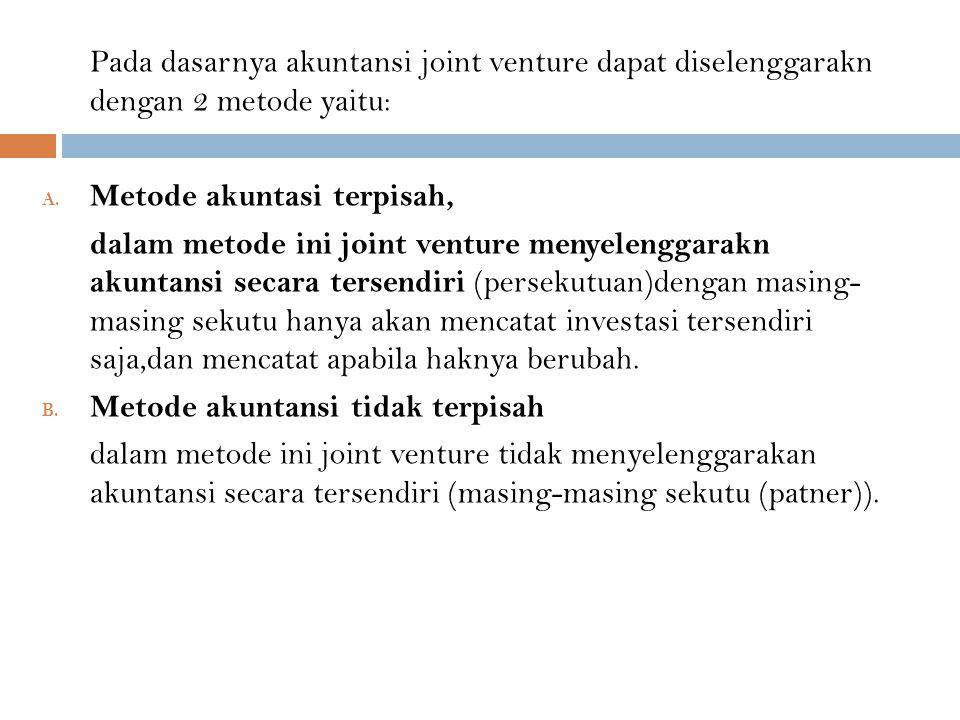 Pada dasarnya akuntansi joint venture dapat diselenggarakn dengan 2 metode yaitu: