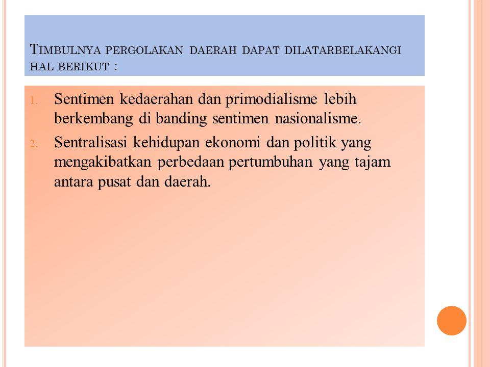 Timbulnya pergolakan daerah dapat dilatarbelakangi hal berikut :