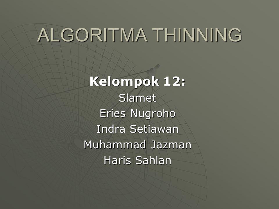 ALGORITMA THINNING Kelompok 12: Slamet Eries Nugroho Indra Setiawan