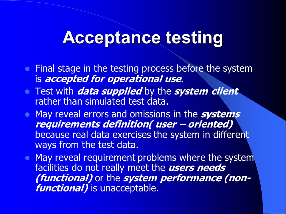 Acceptance testing Final stage in the testing process before the system is accepted for operational use.