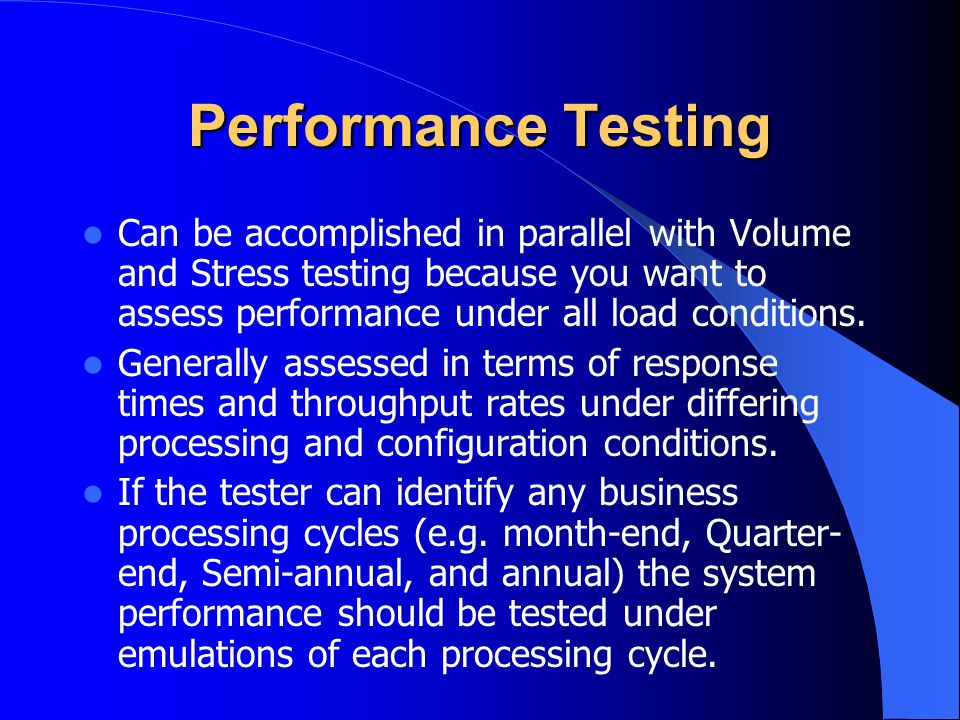 Performance Testing Can be accomplished in parallel with Volume and Stress testing because you want to assess performance under all load conditions.