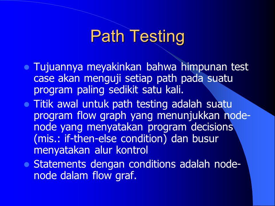 Path Testing Tujuannya meyakinkan bahwa himpunan test case akan menguji setiap path pada suatu program paling sedikit satu kali.