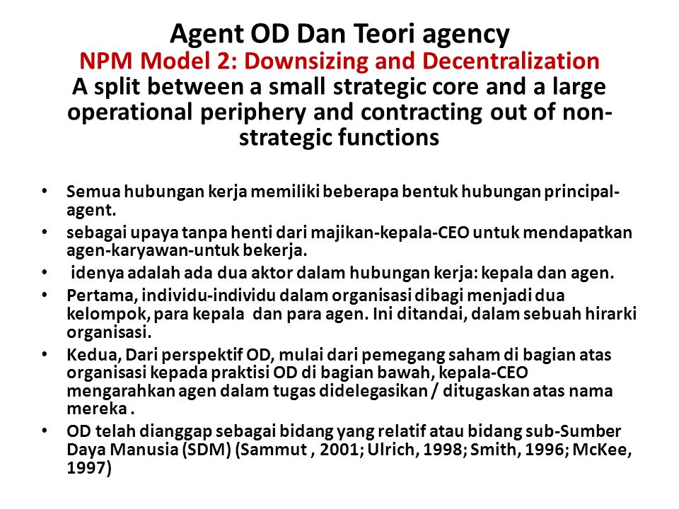 Agent OD Dan Teori agency NPM Model 2: Downsizing and Decentralization A split between a small strategic core and a large operational periphery and contracting out of non-strategic functions