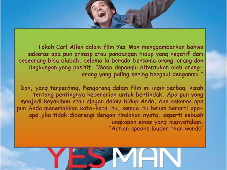 Tokoh Carl Allen dalam film Yes Man menggambarkan bahwa sekeras apa pun prinsip atau pandangan hidup yang negatif dari seseorang bisa diubah, selama ia berada bersama orang-orang dan lingkungan yang positif. Masa depanmu ditentukan oleh orang-orang yang paling sering bergaul denganmu.