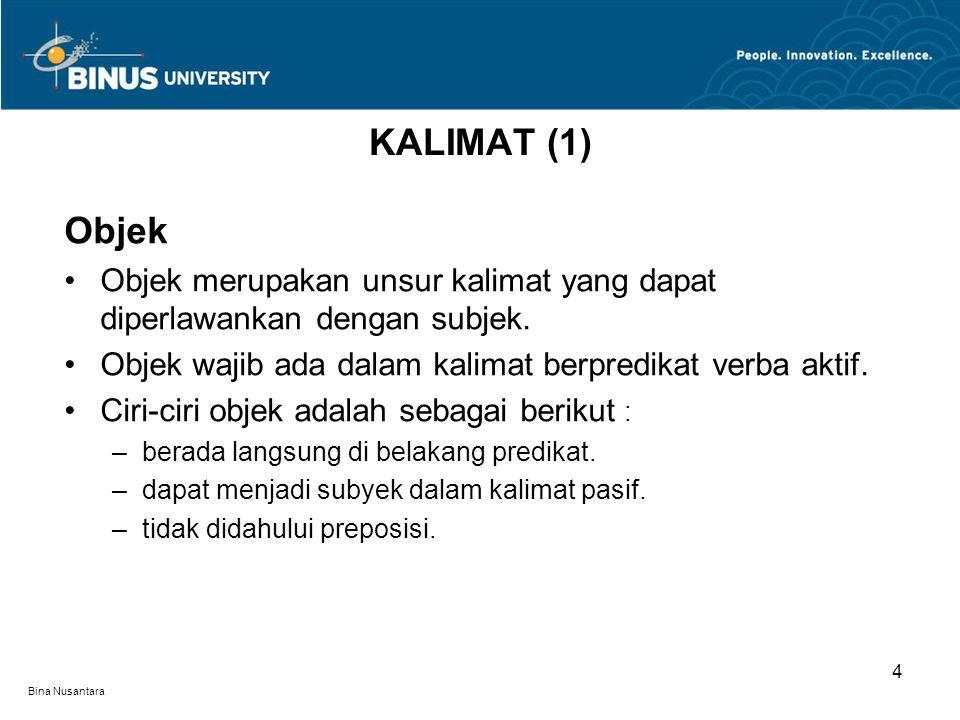 KALIMAT (1) Objek. Objek merupakan unsur kalimat yang dapat diperlawankan dengan subjek. Objek wajib ada dalam kalimat berpredikat verba aktif.