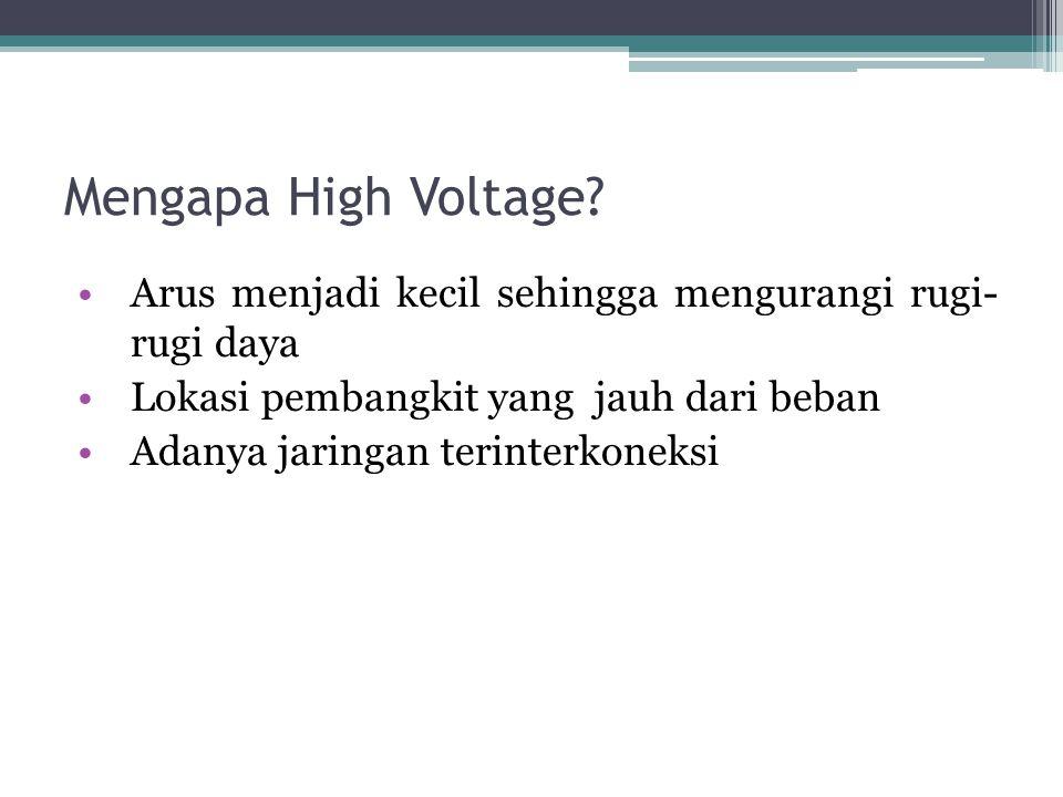 Mengapa High Voltage Arus menjadi kecil sehingga mengurangi rugi- rugi daya. Lokasi pembangkit yang jauh dari beban.