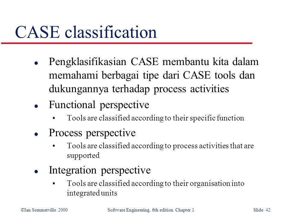 CASE classification Pengklasifikasian CASE membantu kita dalam memahami berbagai tipe dari CASE tools dan dukungannya terhadap process activities.