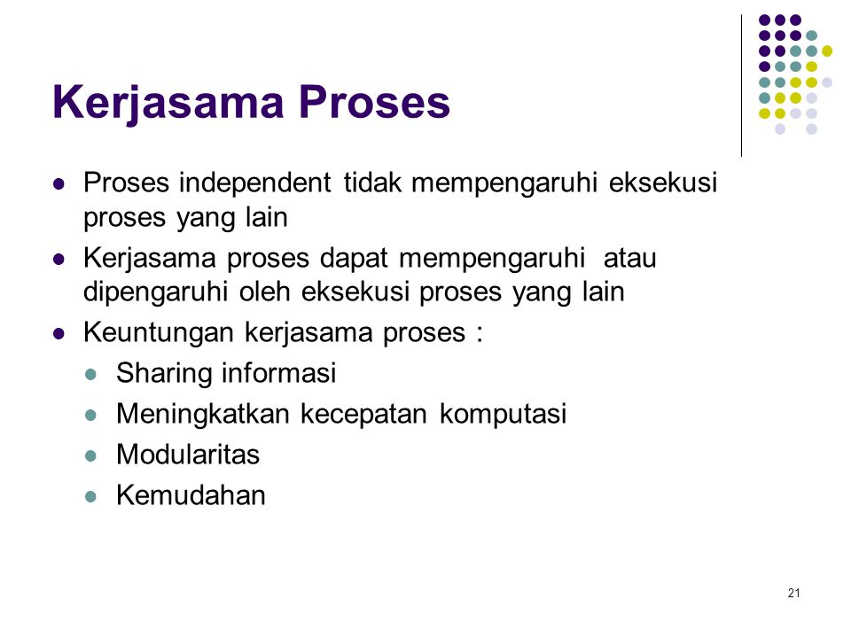 Kerjasama Proses Proses independent tidak mempengaruhi eksekusi proses yang lain.