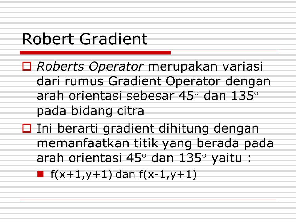 Robert Gradient Roberts Operator merupakan variasi dari rumus Gradient Operator dengan arah orientasi sebesar 45 dan 135 pada bidang citra.