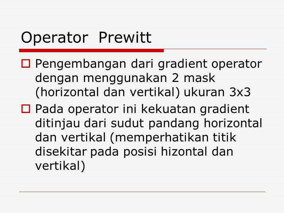Operator Prewitt Pengembangan dari gradient operator dengan menggunakan 2 mask (horizontal dan vertikal) ukuran 3x3.