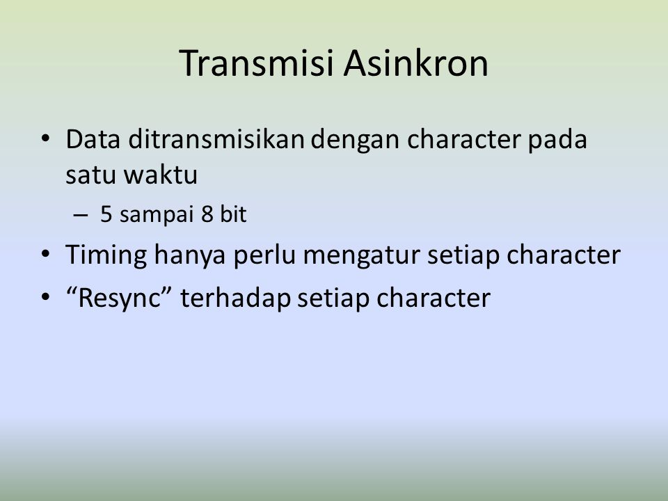 Transmisi Asinkron Data ditransmisikan dengan character pada satu waktu. 5 sampai 8 bit. Timing hanya perlu mengatur setiap character.