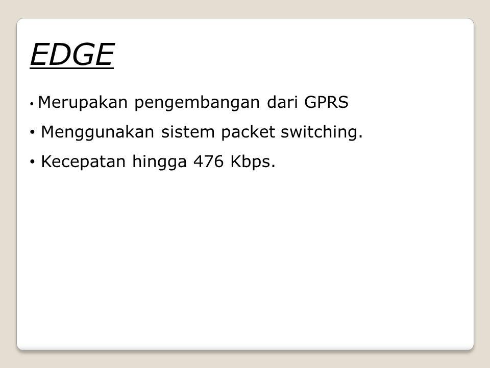EDGE Menggunakan sistem packet switching. Kecepatan hingga 476 Kbps.