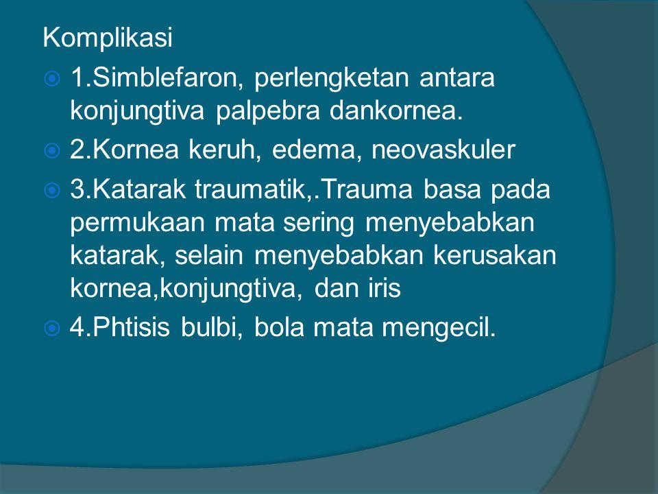 Komplikasi 1.Simblefaron, perlengketan antara konjungtiva palpebra dankornea. 2.Kornea keruh, edema, neovaskuler