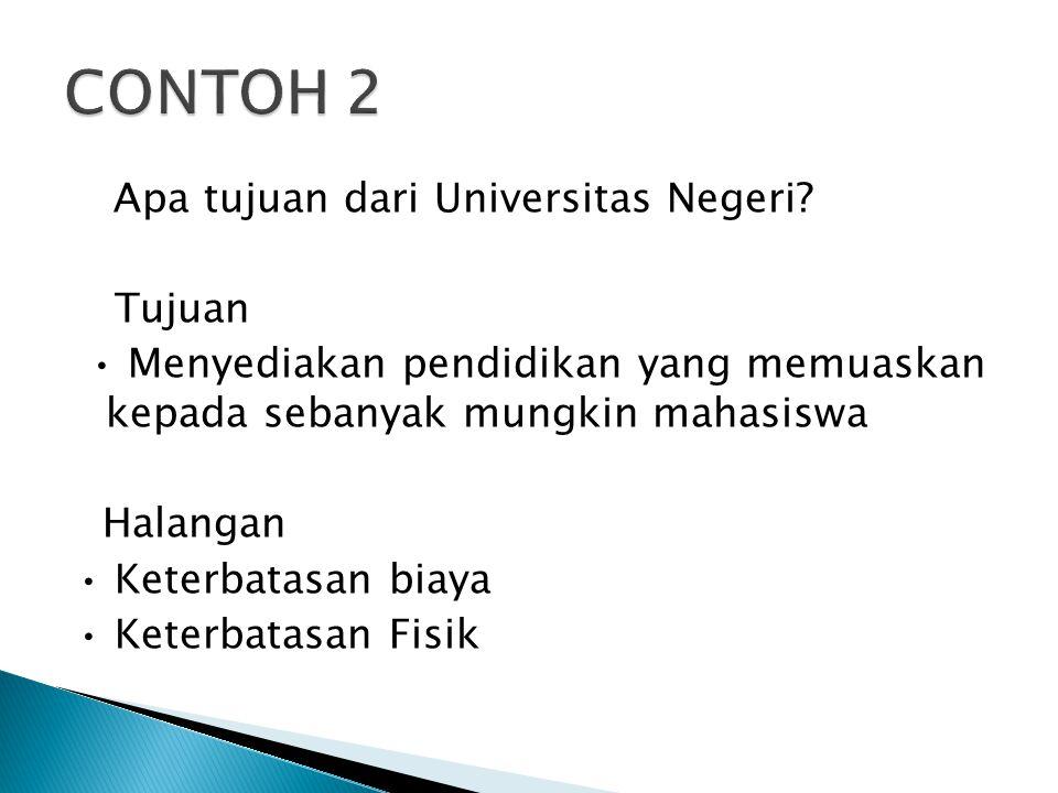 CONTOH 2 Apa tujuan dari Universitas Negeri Tujuan. • Menyediakan pendidikan yang memuaskan kepada sebanyak mungkin mahasiswa.