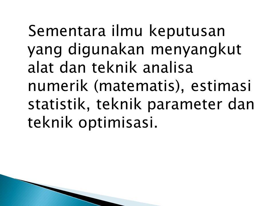 Sementara ilmu keputusan yang digunakan menyangkut alat dan teknik analisa numerik (matematis), estimasi statistik, teknik parameter dan teknik optimisasi.