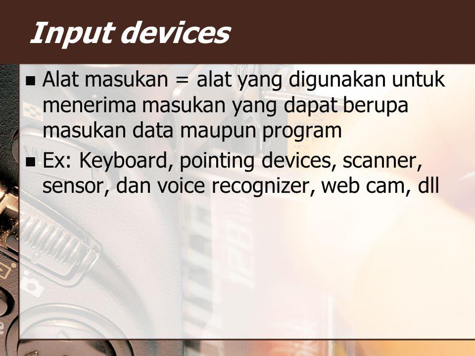 Input devices Alat masukan = alat yang digunakan untuk menerima masukan yang dapat berupa masukan data maupun program.
