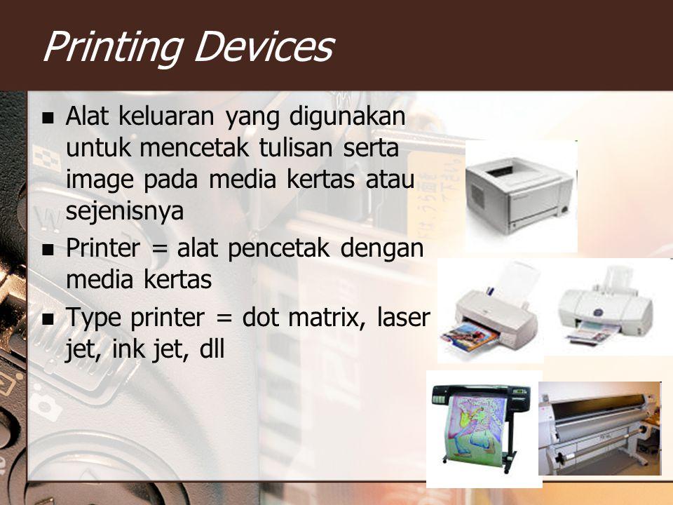 Printing Devices Alat keluaran yang digunakan untuk mencetak tulisan serta image pada media kertas atau sejenisnya.