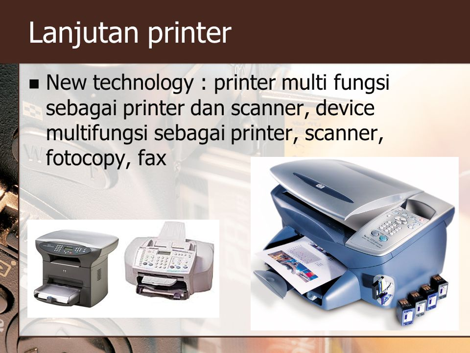 Lanjutan printer New technology : printer multi fungsi sebagai printer dan scanner, device multifungsi sebagai printer, scanner, fotocopy, fax.