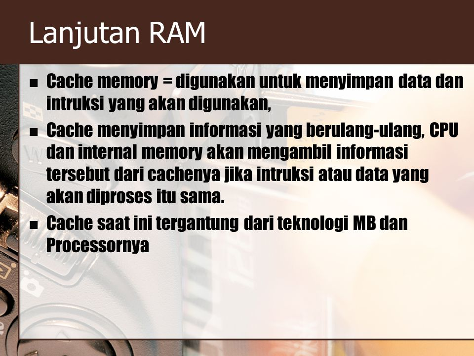 Lanjutan RAM Cache memory = digunakan untuk menyimpan data dan intruksi yang akan digunakan,