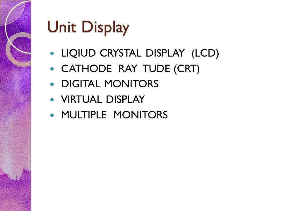 Unit Display LIQIUD CRYSTAL DISPLAY (LCD) CATHODE RAY TUDE (CRT)