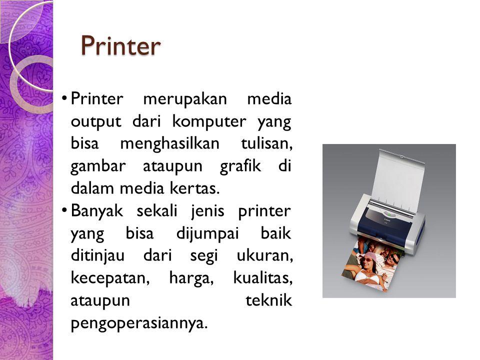 Printer Printer merupakan media output dari komputer yang bisa menghasilkan tulisan, gambar ataupun grafik di dalam media kertas.