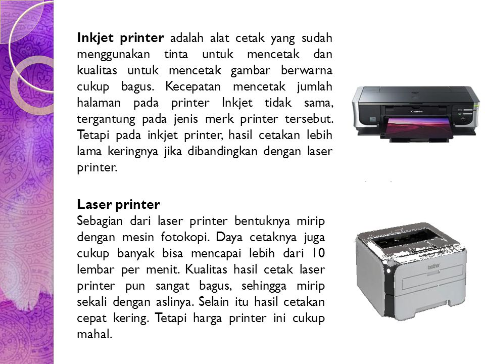 Inkjet printer adalah alat cetak yang sudah menggunakan tinta untuk mencetak dan kualitas untuk mencetak gambar berwarna cukup bagus. Kecepatan mencetak jumlah halaman pada printer Inkjet tidak sama, tergantung pada jenis merk printer tersebut. Tetapi pada inkjet printer, hasil cetakan lebih lama keringnya jika dibandingkan dengan laser printer.